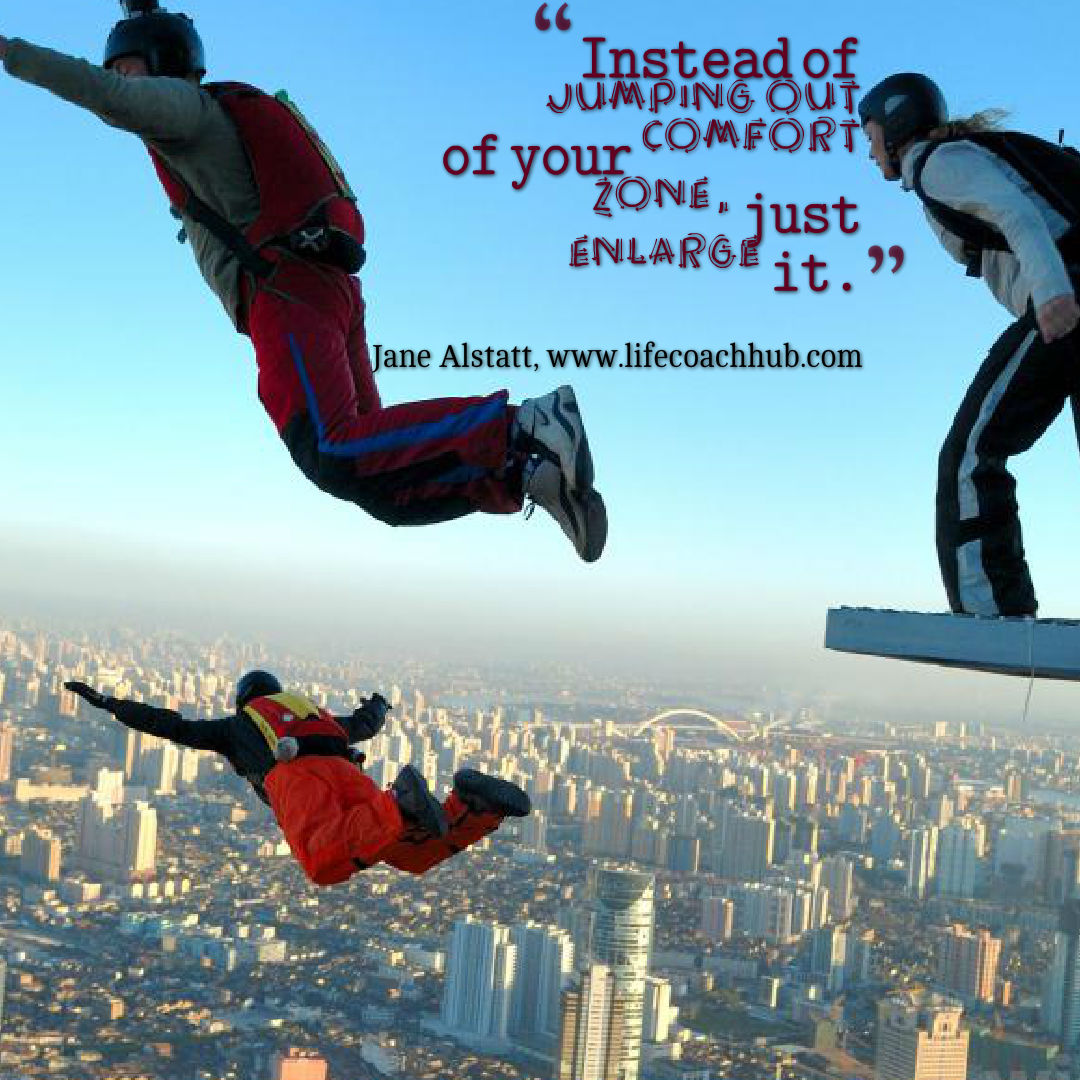 Instead of jumping out of your comfort zone just enlarge it